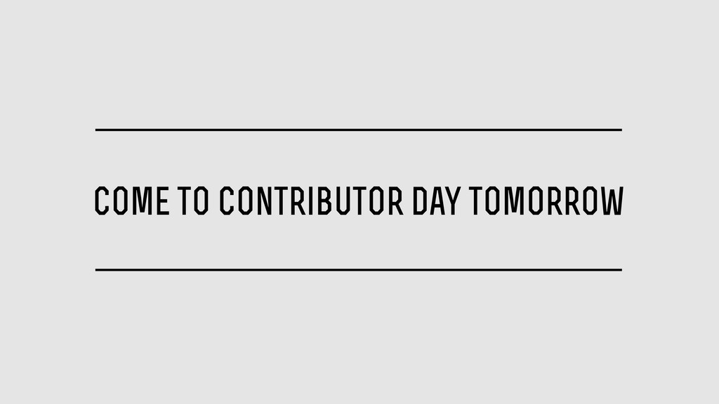 come to contributor day tomorrow