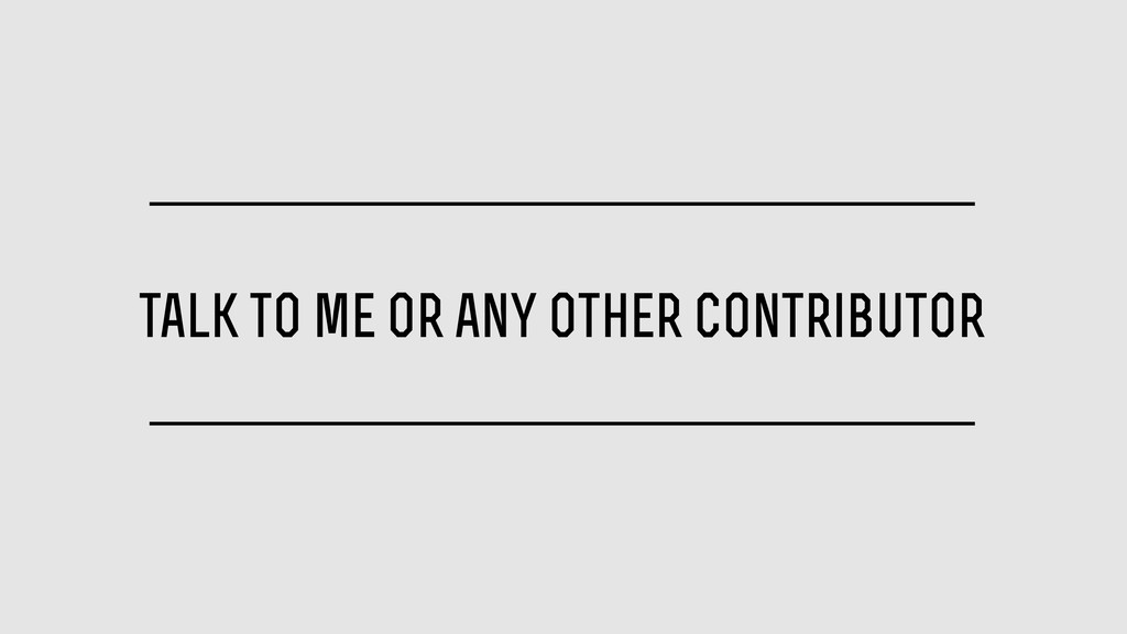 talk to me or any other contributor