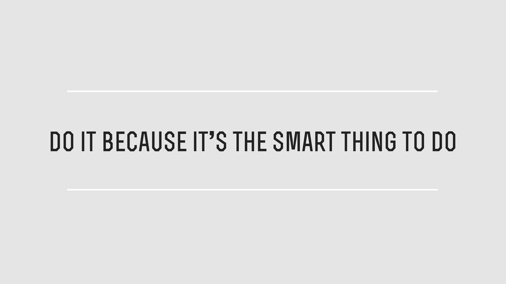 do it because it's the smart thing to do