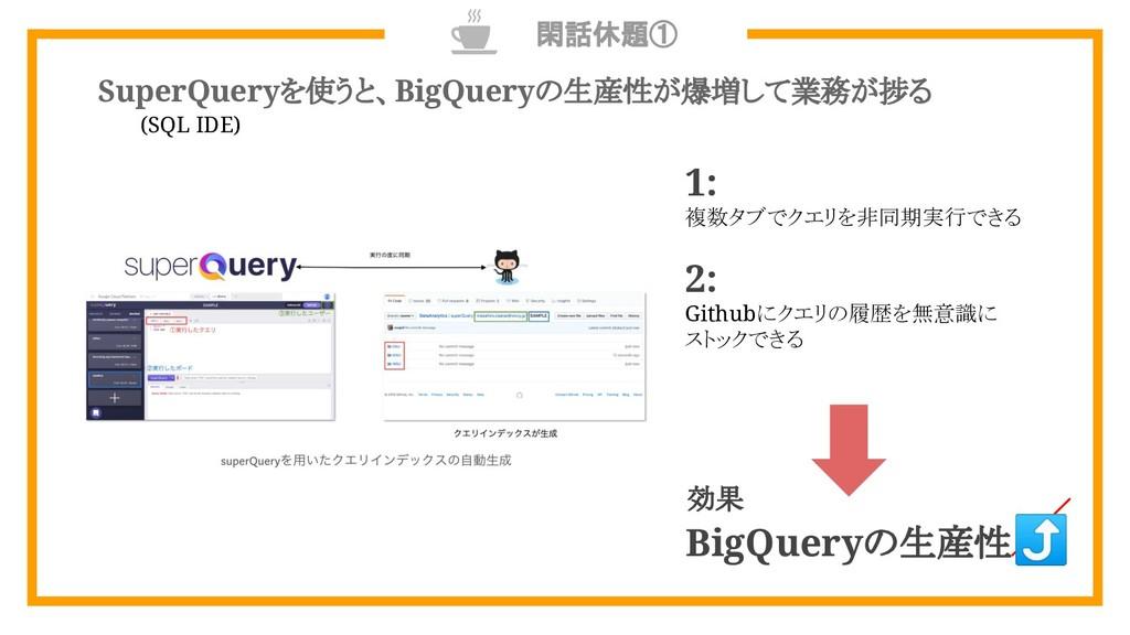 閑話休題① SuperQueryを使うと、BigQueryの生産性が爆増して業務が捗る 1: ...