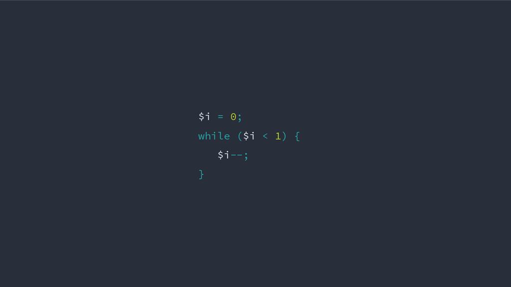 $i = 0; while ($i < 1) { $i--; }