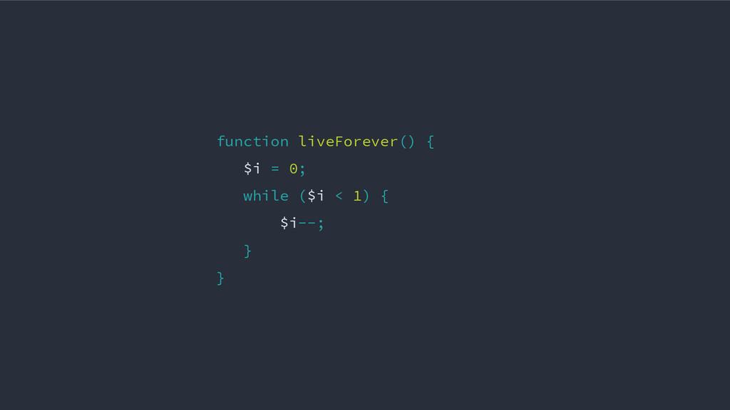 function liveForever() { $i = 0; while ($i < 1)...