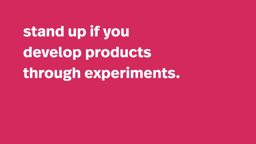 stand up if you develop products through experi...