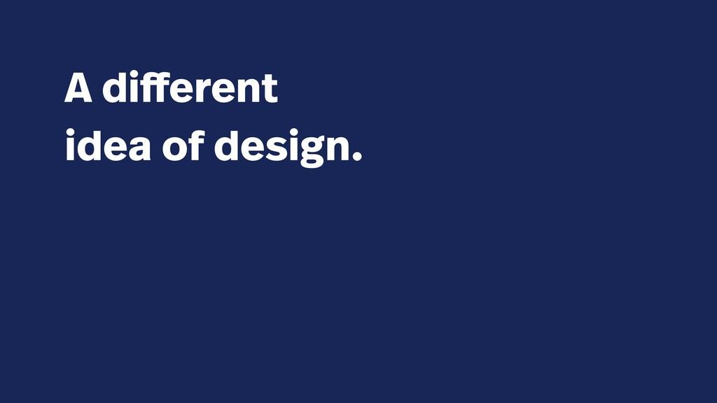 A different idea of design.