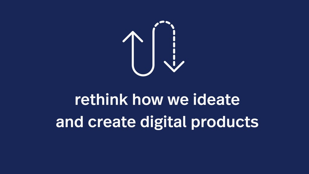 rethink how we ideate and create digital produc...