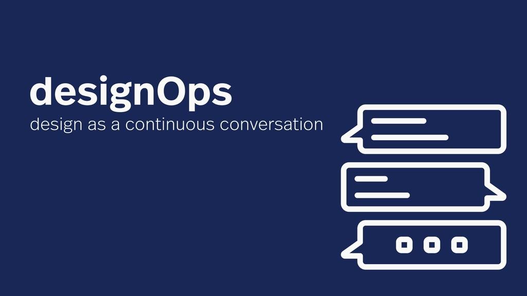 design as a continuous conversation designOps