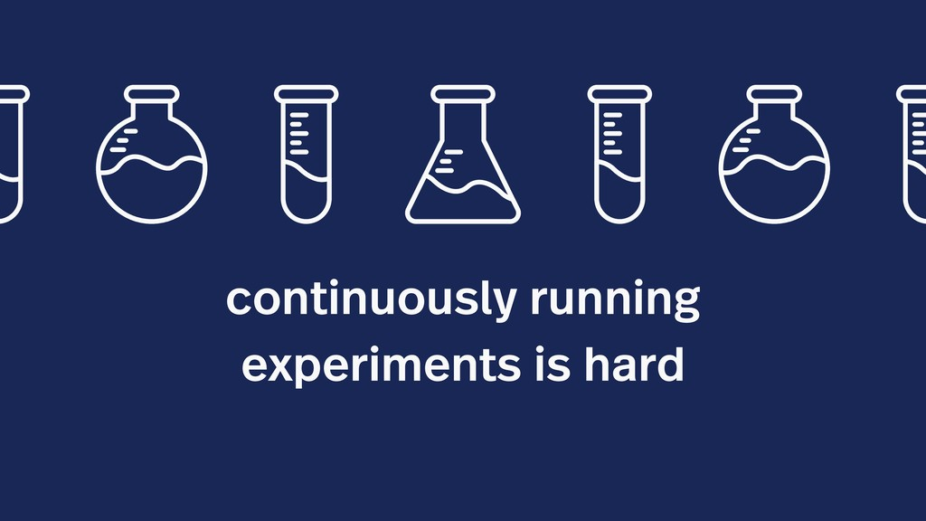 continuously running experiments is hard