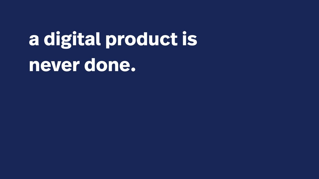 a digital product is never done.