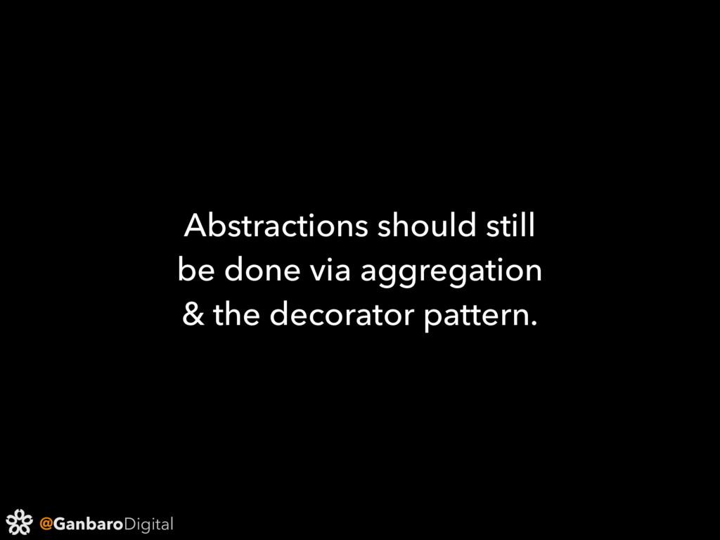 @GanbaroDigital Abstractions should still be do...