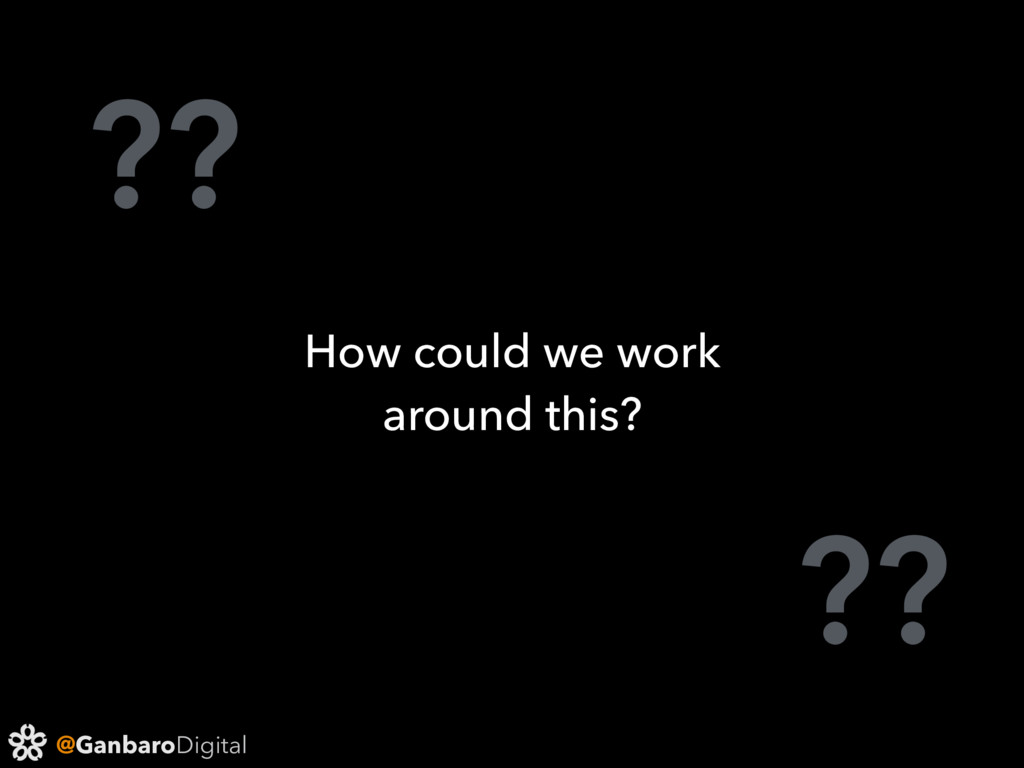 @GanbaroDigital ?? ?? How could we work around ...