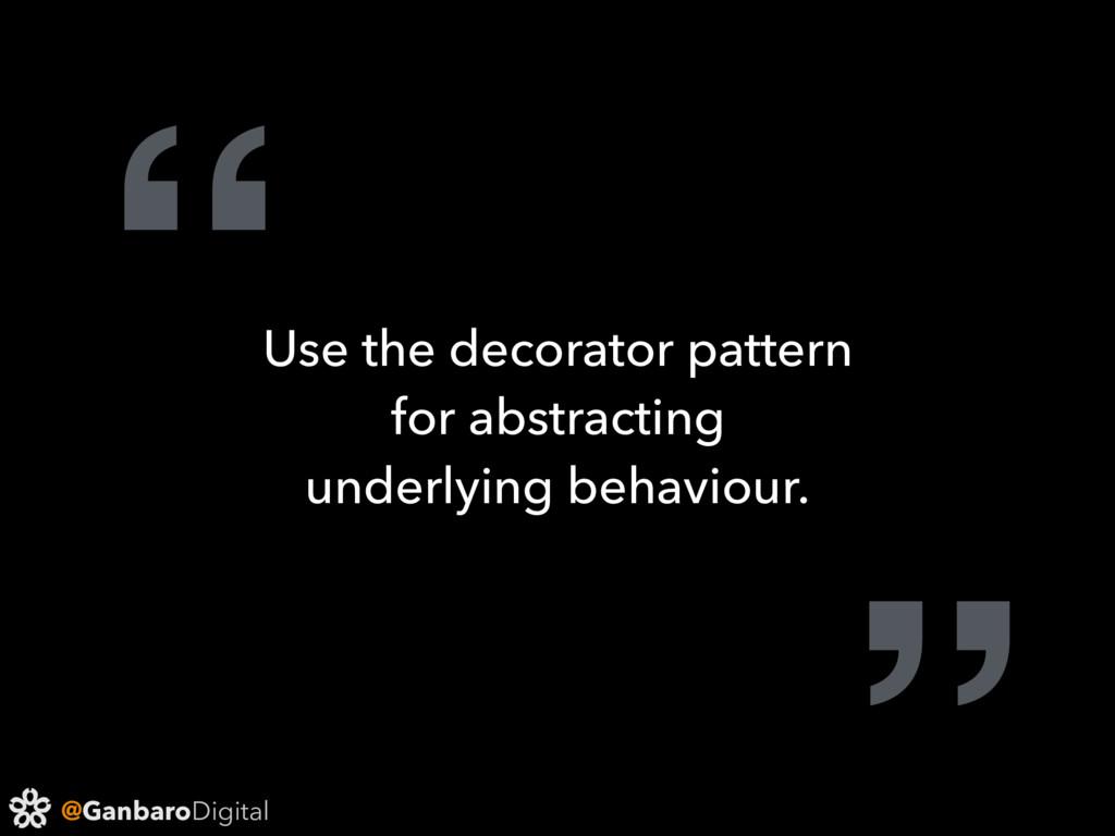 "@GanbaroDigital "" Use the decorator pattern for..."