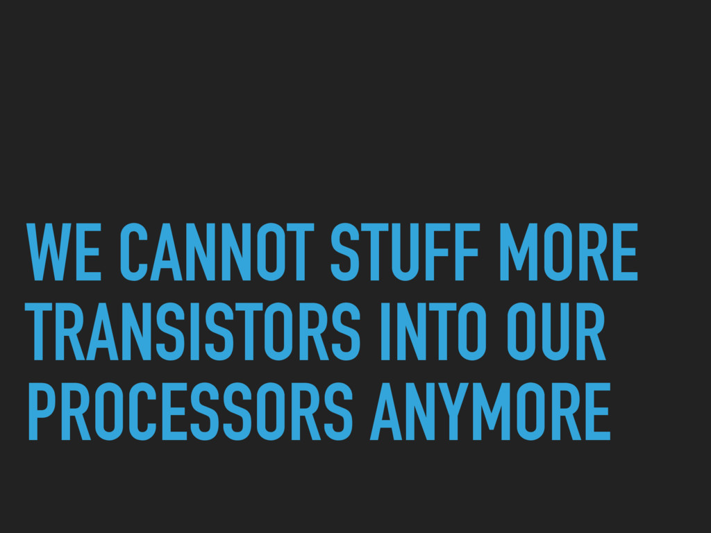 WE CANNOT STUFF MORE TRANSISTORS INTO OUR PROCE...