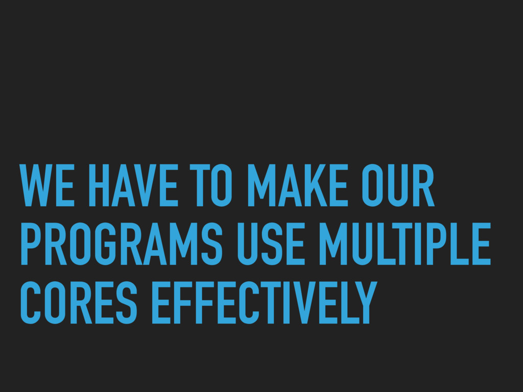 WE HAVE TO MAKE OUR PROGRAMS USE MULTIPLE CORES...