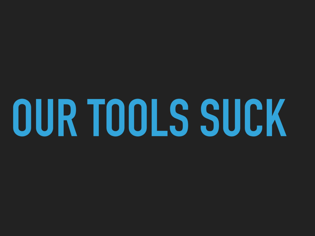 OUR TOOLS SUCK