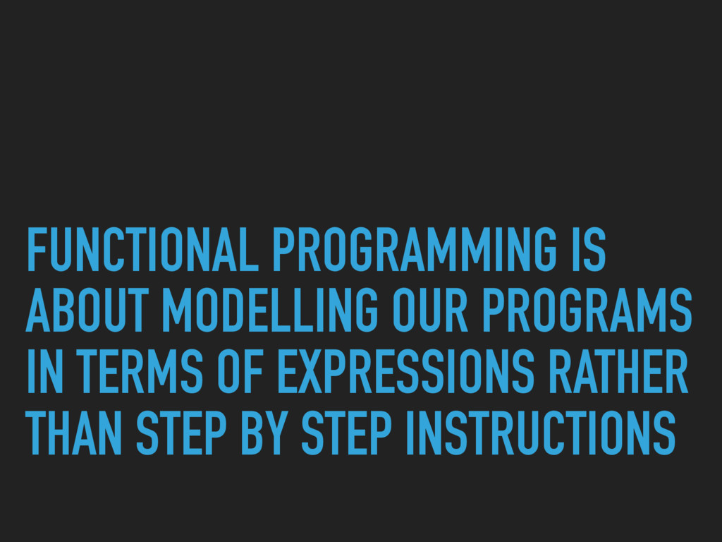 FUNCTIONAL PROGRAMMING IS ABOUT MODELLING OUR P...