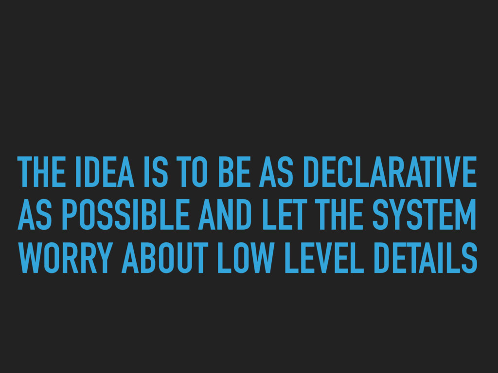 THE IDEA IS TO BE AS DECLARATIVE AS POSSIBLE AN...