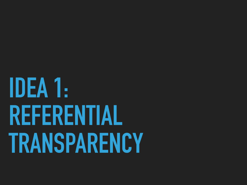 IDEA 1: REFERENTIAL TRANSPARENCY