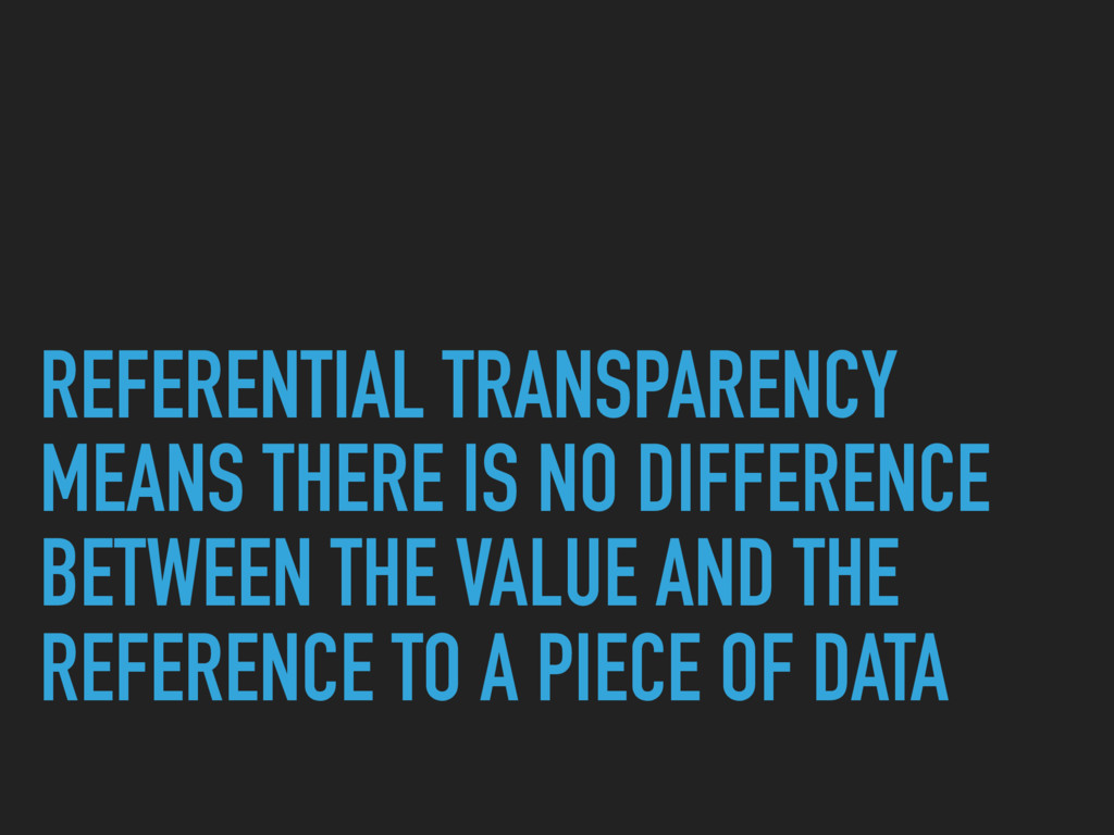 REFERENTIAL TRANSPARENCY MEANS THERE IS NO DIFF...