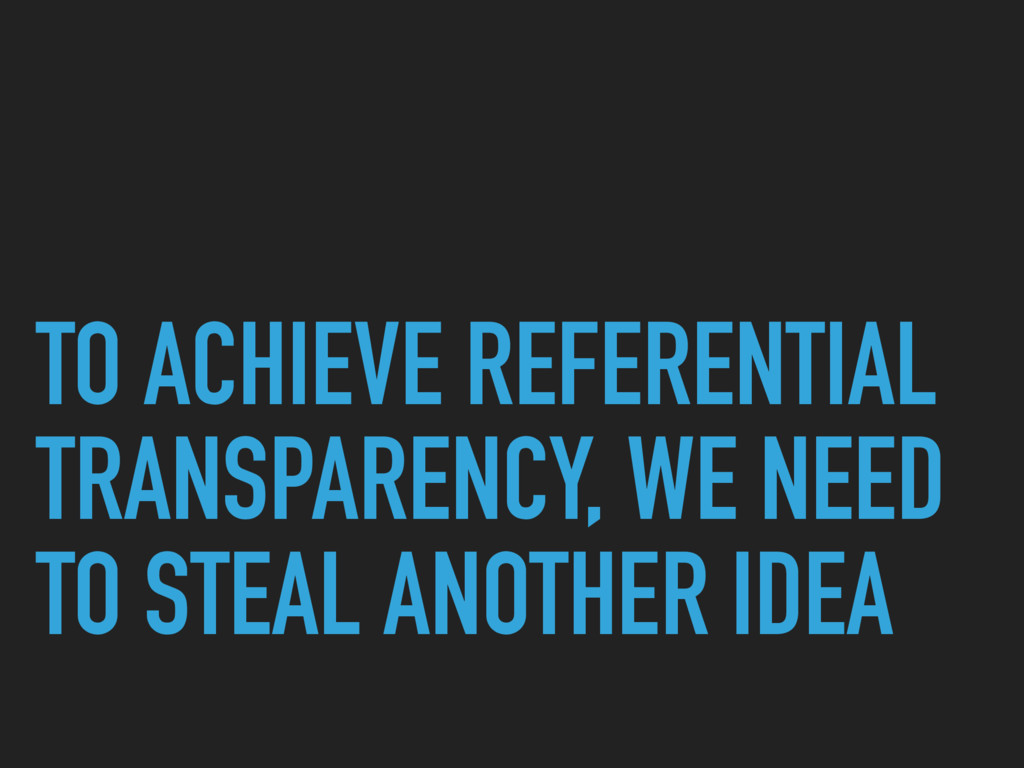 TO ACHIEVE REFERENTIAL TRANSPARENCY, WE NEED TO...