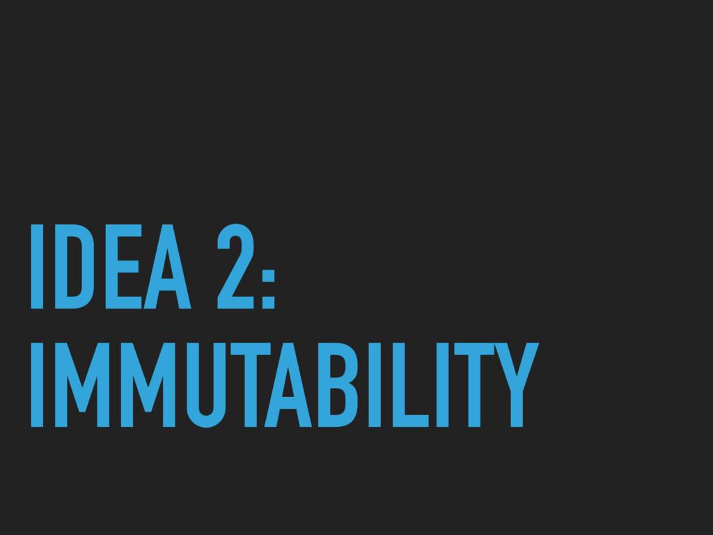 IDEA 2: IMMUTABILITY