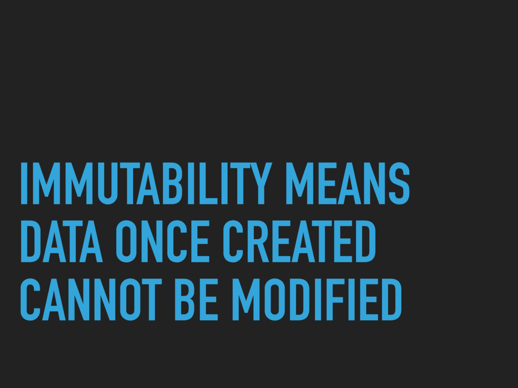 IMMUTABILITY MEANS DATA ONCE CREATED CANNOT BE ...
