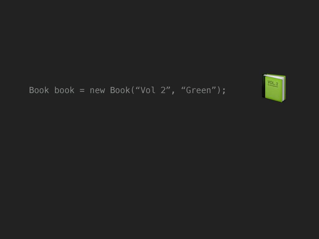 "Book book = new Book(""Vol 2"", ""Green"");"