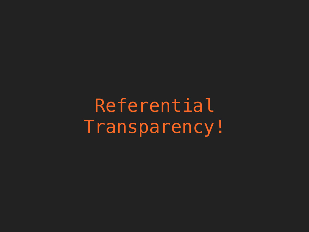 Referential Transparency!