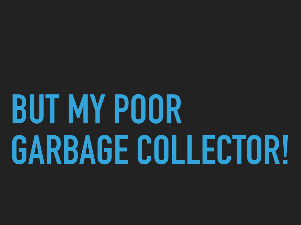 BUT MY POOR GARBAGE COLLECTOR!