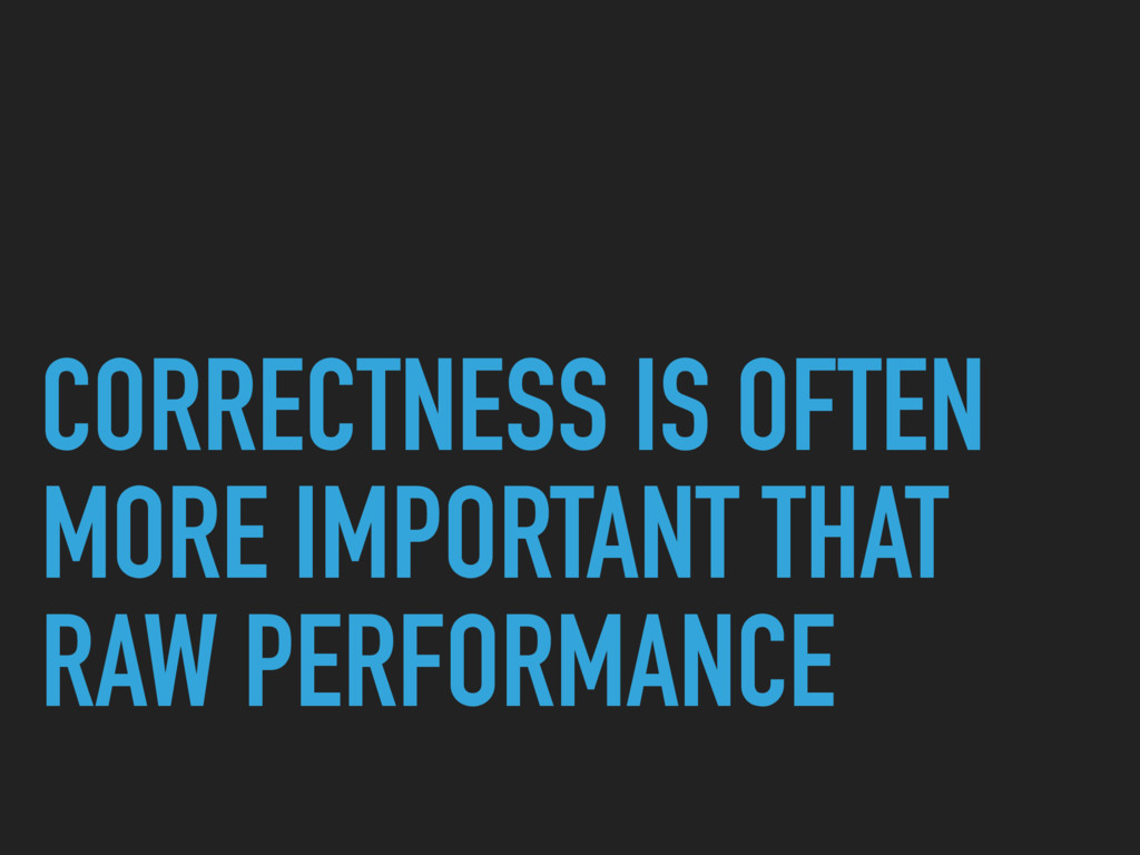 CORRECTNESS IS OFTEN MORE IMPORTANT THAT RAW PE...