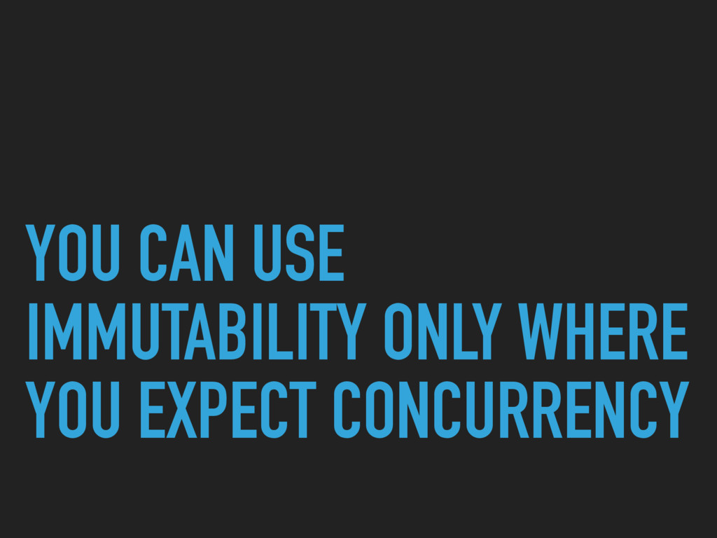 YOU CAN USE IMMUTABILITY ONLY WHERE YOU EXPECT ...