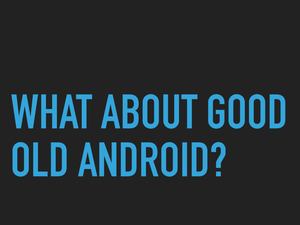 WHAT ABOUT GOOD OLD ANDROID?