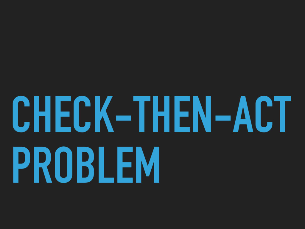 CHECK-THEN-ACT PROBLEM