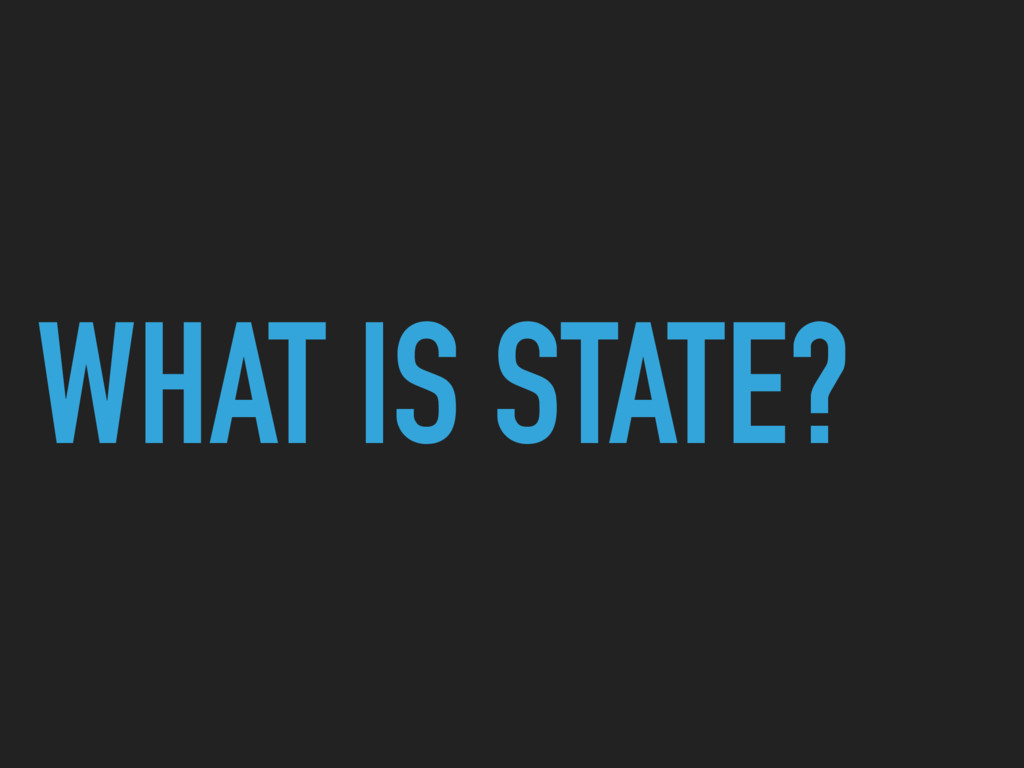 WHAT IS STATE?