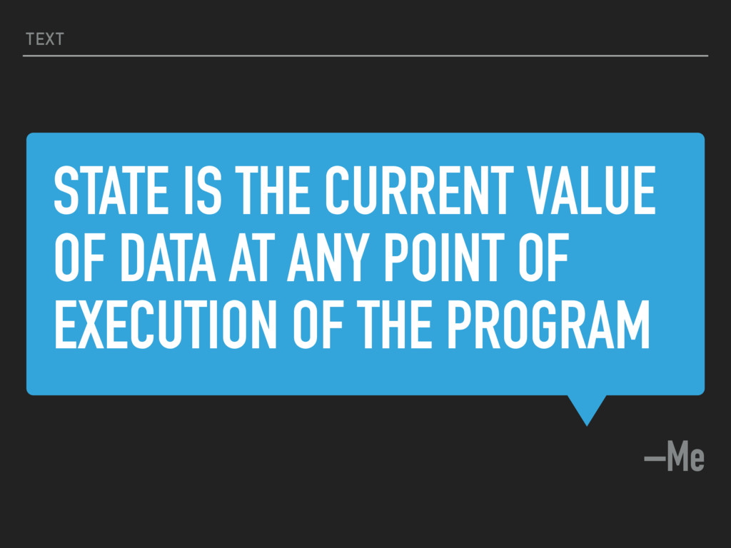 STATE IS THE CURRENT VALUE OF DATA AT ANY POINT...