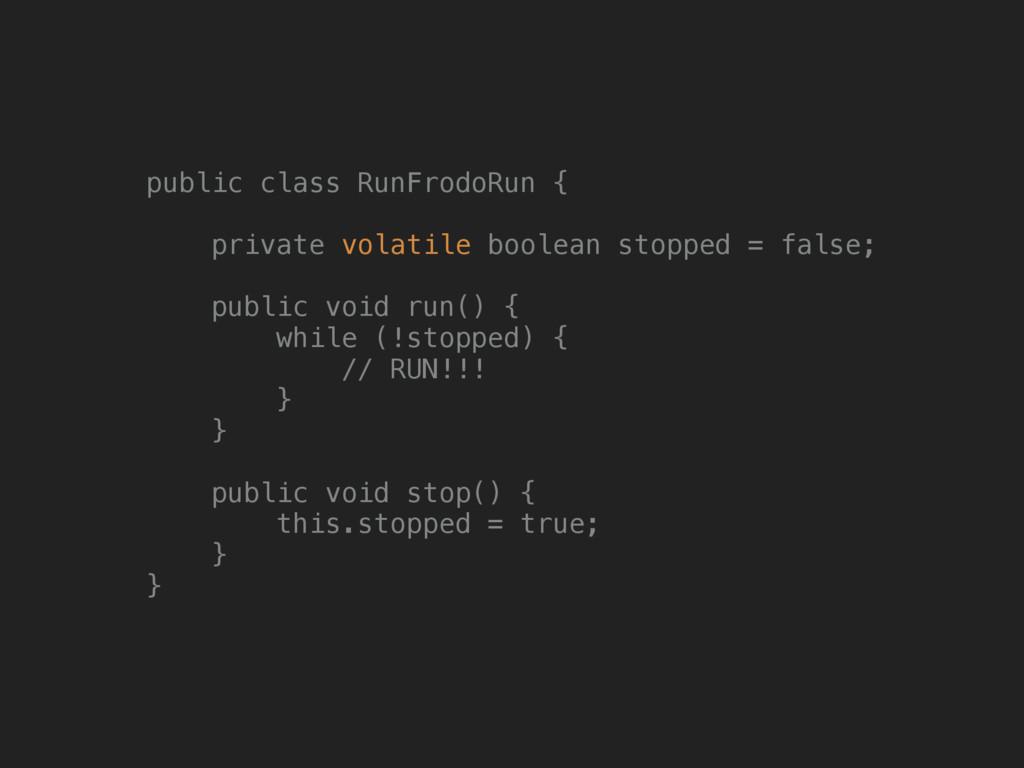 public class RunFrodoRun {  private volatile ...