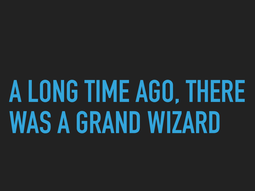 A LONG TIME AGO, THERE WAS A GRAND WIZARD