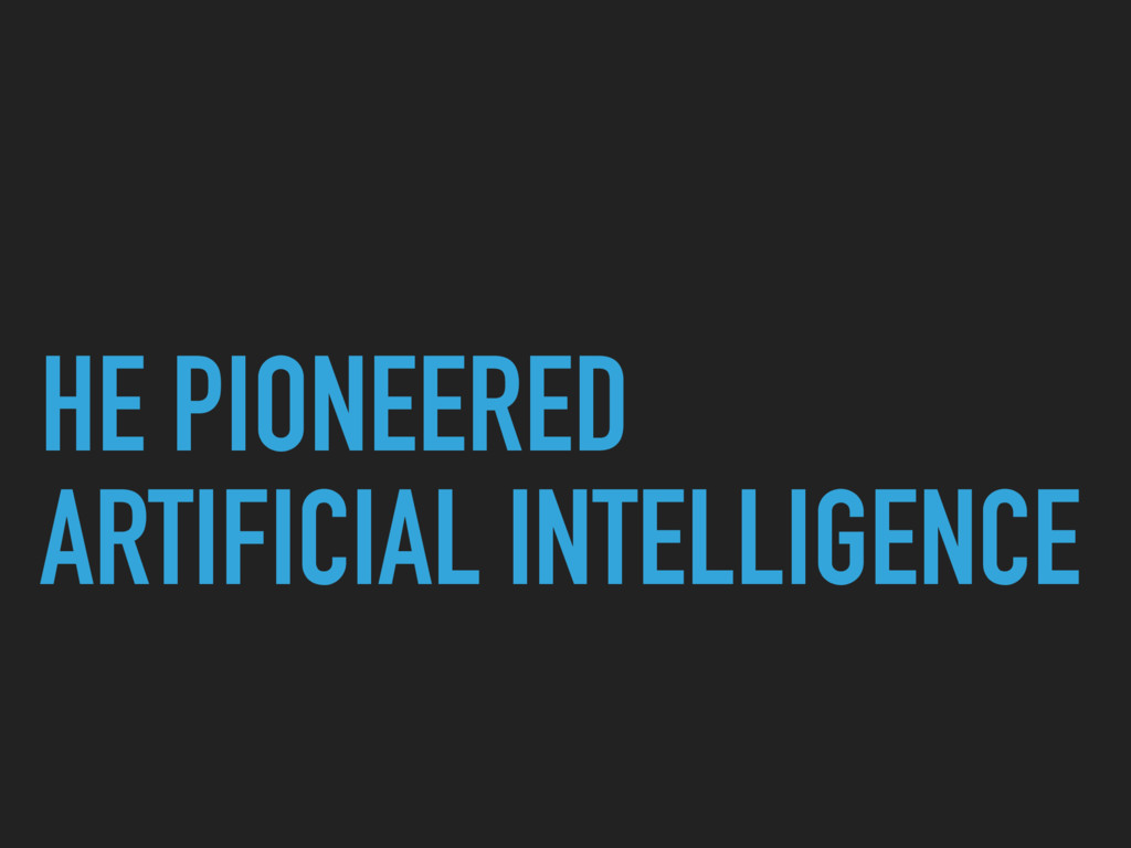 HE PIONEERED ARTIFICIAL INTELLIGENCE