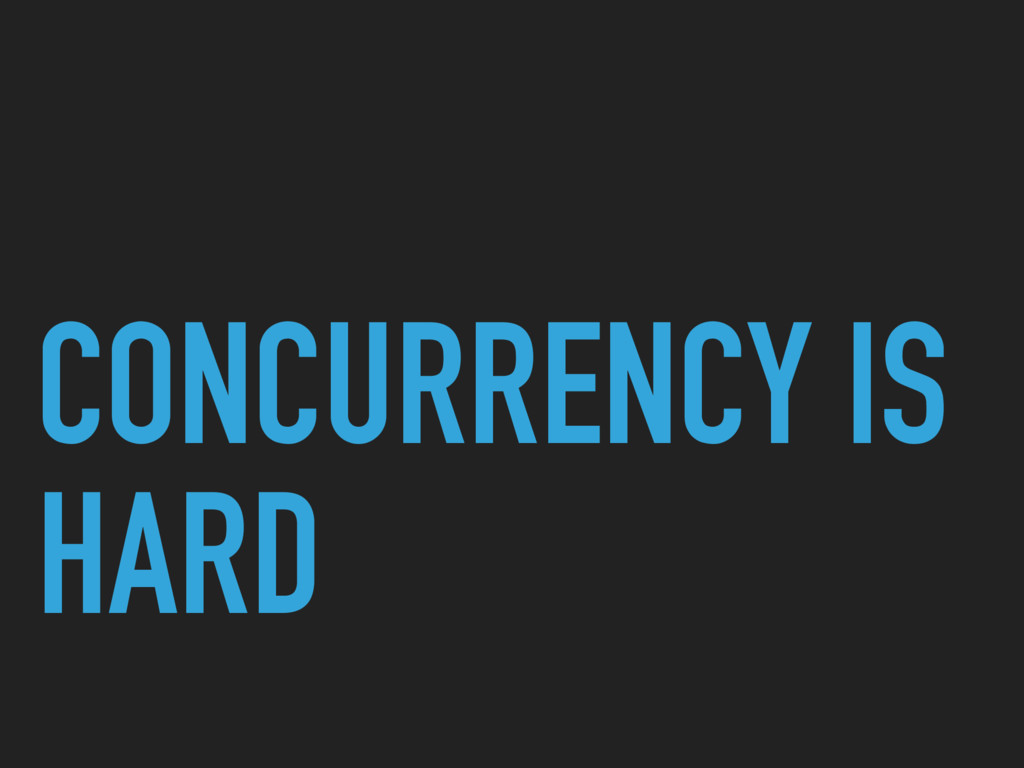 CONCURRENCY IS HARD