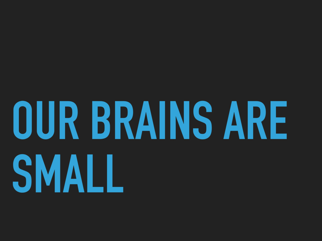 OUR BRAINS ARE SMALL