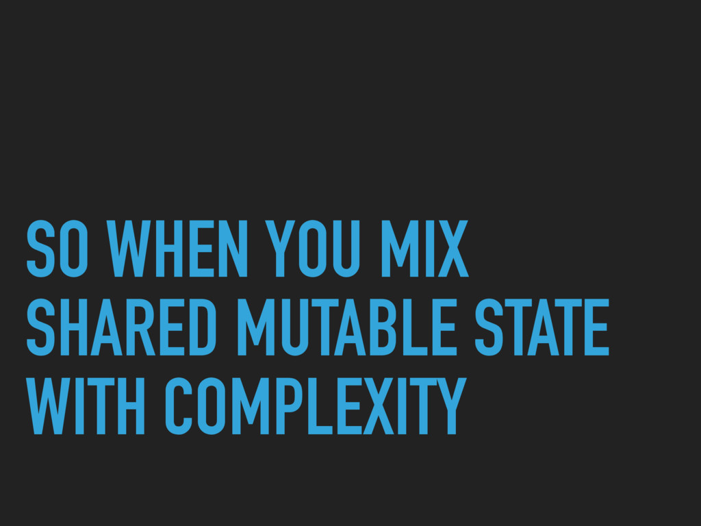 SO WHEN YOU MIX SHARED MUTABLE STATE WITH COMPL...