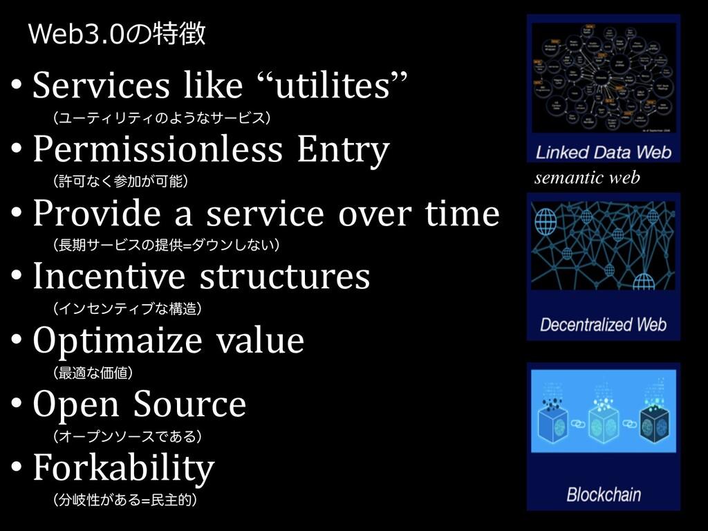 "Web3.0の特徴 • Services like ""utilites"" ʢϢʔςΟϦςΟͷΑ..."