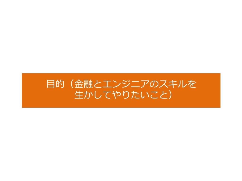 ⽬的(⾦融とエンジニアのスキルを ⽣かしてやりたいこと)