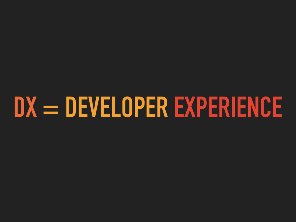 DX = DEVELOPER EXPERIENCE