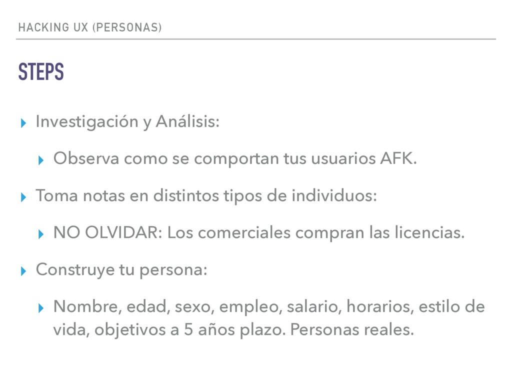 HACKING UX (PERSONAS) STEPS ▸ Investigación y A...