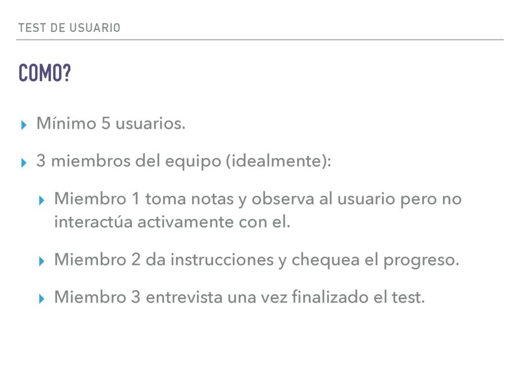 TEST DE USUARIO COMO? ▸ Mínimo 5 usuarios. ▸ 3 ...