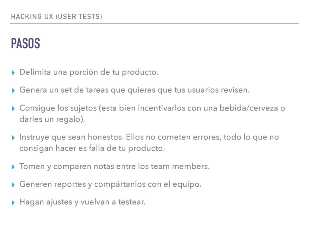 HACKING UX (USER TESTS) PASOS ▸ Delimita una po...