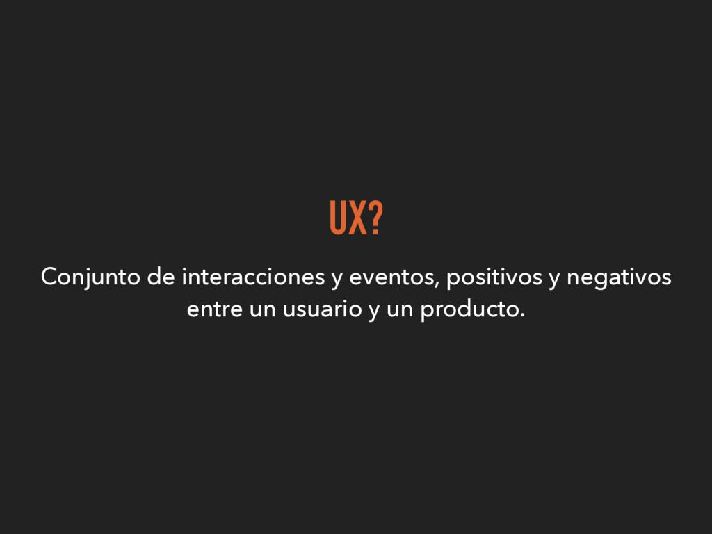 UX? Conjunto de interacciones y eventos, positi...