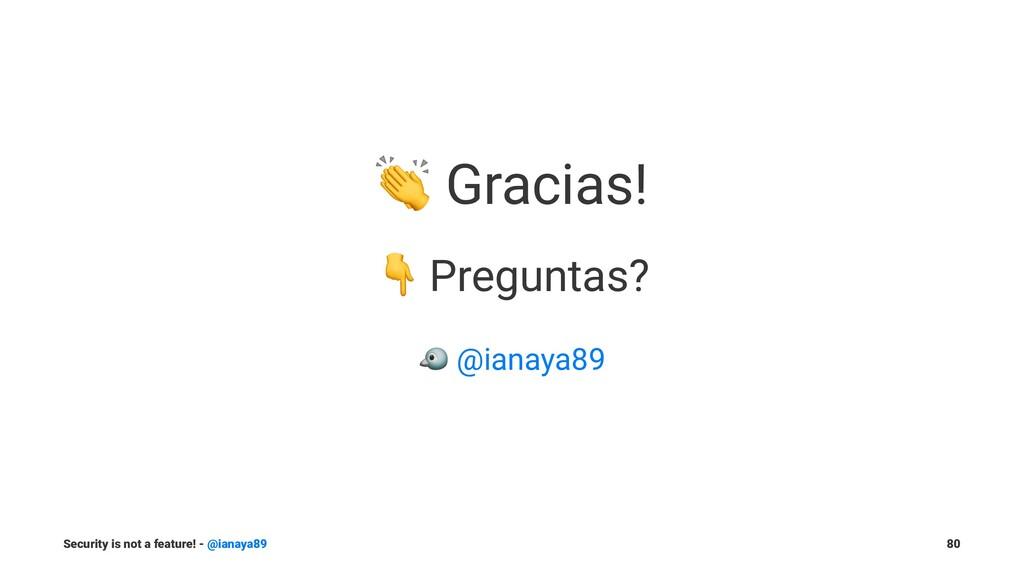 ! Gracias! ! Preguntas? ! @ianaya89 Security is...