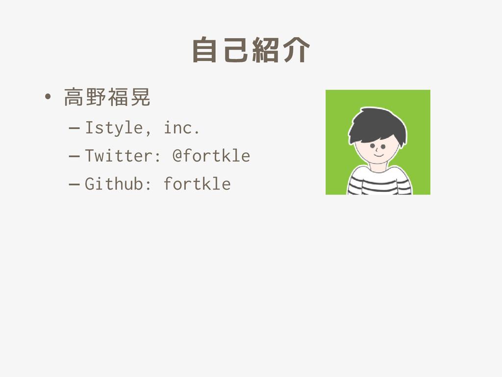 自己紹介 • 高野福晃 – Istyle, inc. – Twitter: @fortkle ...