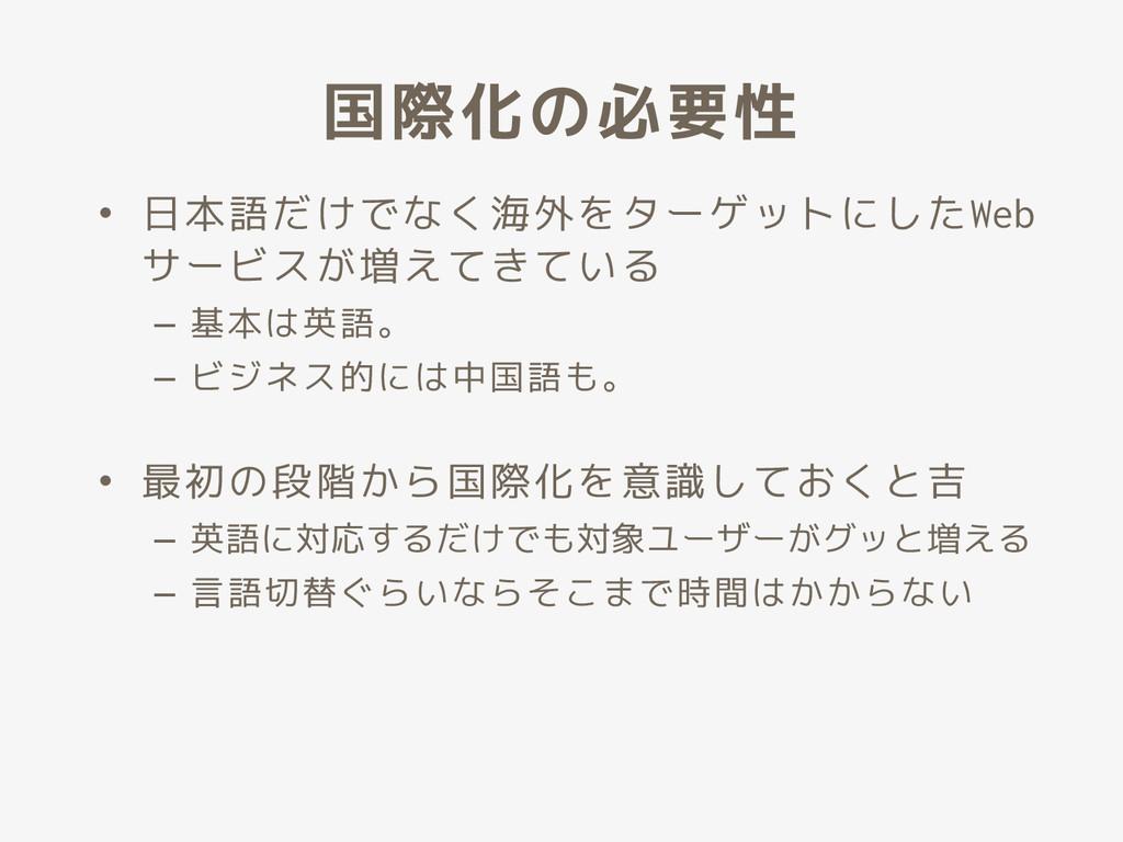 国際化の必要性 • 日本語だけでなく海外をターゲットにしたWeb サービスが増えてきている –...